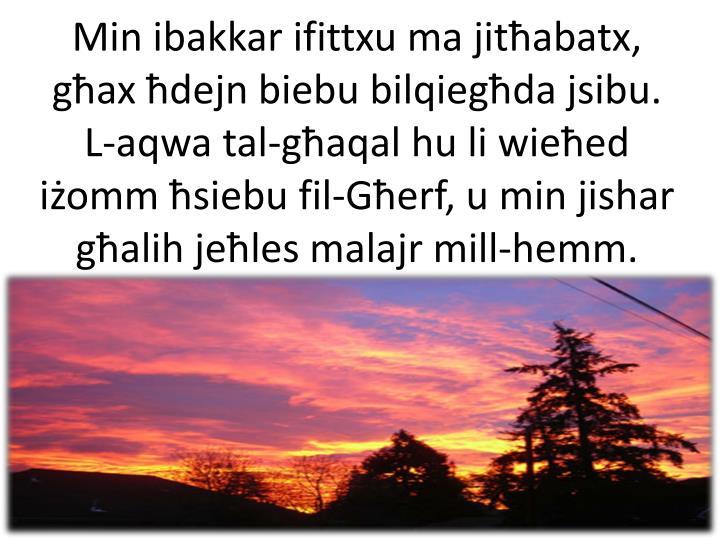 Min ibakkar ifittxu ma jitħabatx,