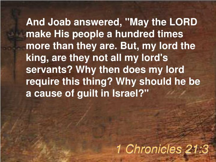 "And Joab answered, ""May the LORD make His people a hundred times more than they are. But, my lord the king, are they not all my lord's servants? Why then does my lord require this thing? Why should he be a cause of guilt in Israel?"""