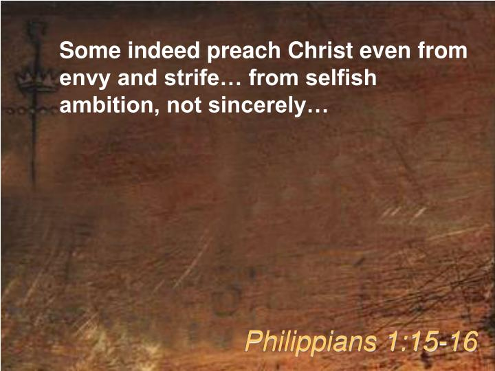 Some indeed preach Christ even from envy and strife… from selfish ambition, not sincerely…
