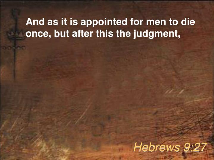 And as it is appointed for men to die once, but after this the judgment,