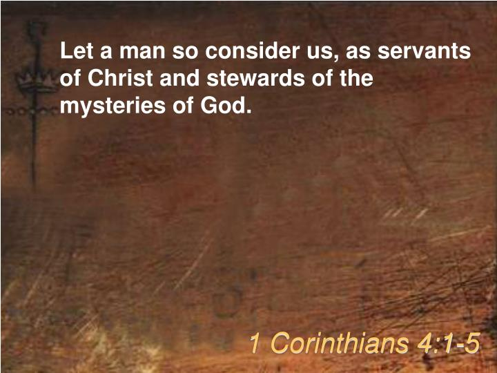 Let a man so consider us, as servants of Christ and stewards of the mysteries of God.