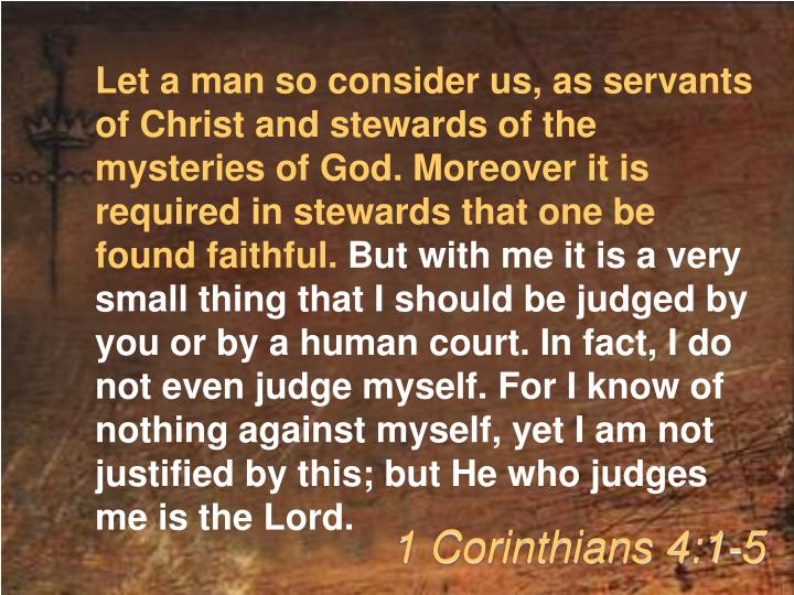 Let a man so consider us, as servants of Christ and stewards of the mysteries of God. Moreover it is required in stewards that one be found faithful.