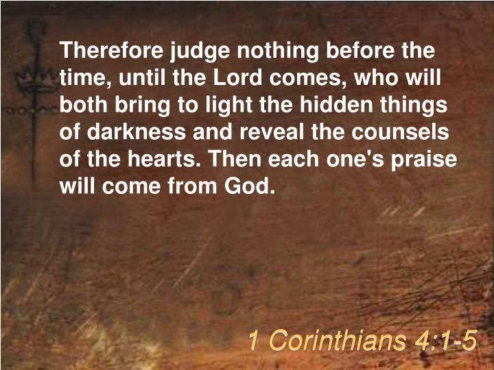 Therefore judge nothing before the time, until the Lord comes, who will both bring to light the hidden things of darkness and reveal the counsels of the hearts. Then each one's praise will come from God.