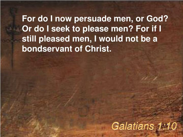 For do I now persuade men, or God? Or do I seek to please men? For if I still pleased men, I would not be a bondservant of Christ.