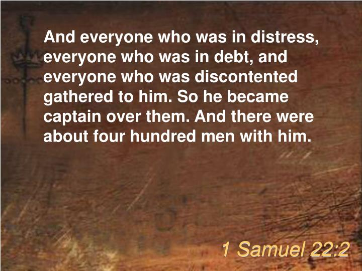 And everyone who was in distress, everyone who was in debt, and everyone who was discontented gathered to him. So he became captain over them. And there were about four hundred men with him.
