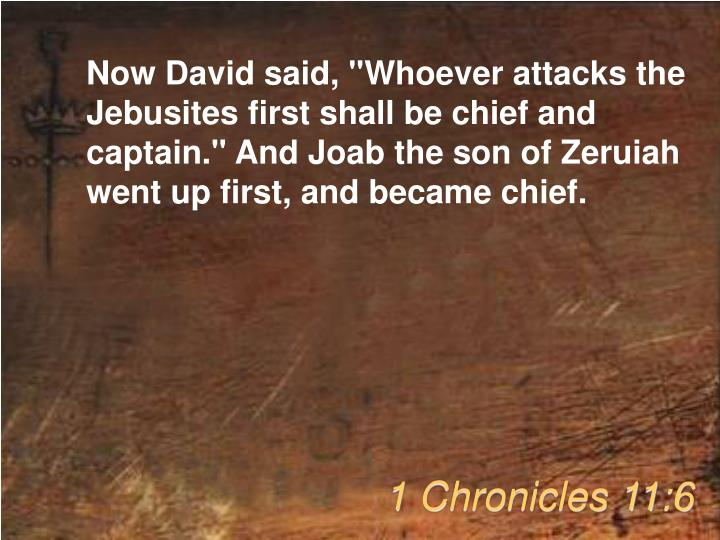 "Now David said, ""Whoever attacks the Jebusites first shall be chief and captain."" And Joab the son of Zeruiah went up first, and became chief."