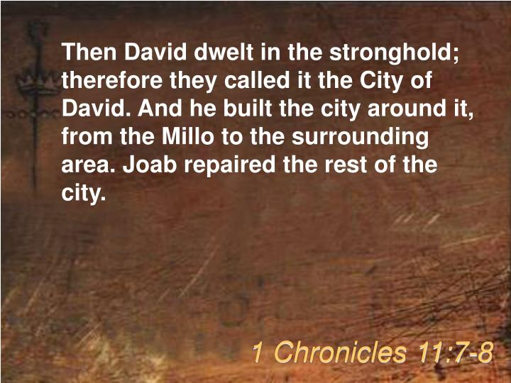 Then David dwelt in the stronghold; therefore they called it the City of David. And he built the city around it, from the Millo to the surrounding area. Joab repaired the rest of the city.