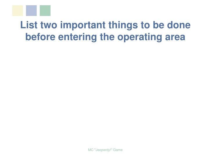 List two important things to be done before entering the operating area