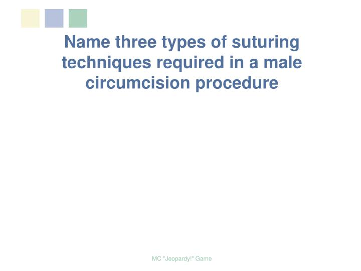 Name three types of suturing techniques required in a male circumcision procedure
