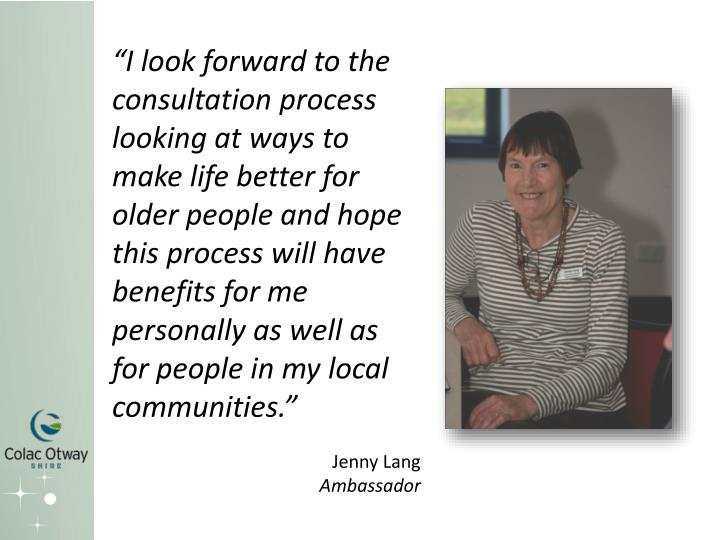 """I look forward to the consultation process looking at ways to make life better for older people and hope this process will have benefits for me personally as well as for people in my local communities."""