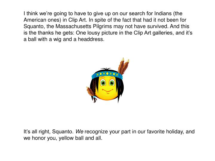 I think we're going to have to give up on our search for Indians (the American ones) in Clip Art. In spite of the fact that had it not been for Squanto, the Massachusetts Pilgrims may not have survived. And this is the thanks he gets: One lousy picture in the Clip Art galleries, and it's a ball with a wig and a headdress.