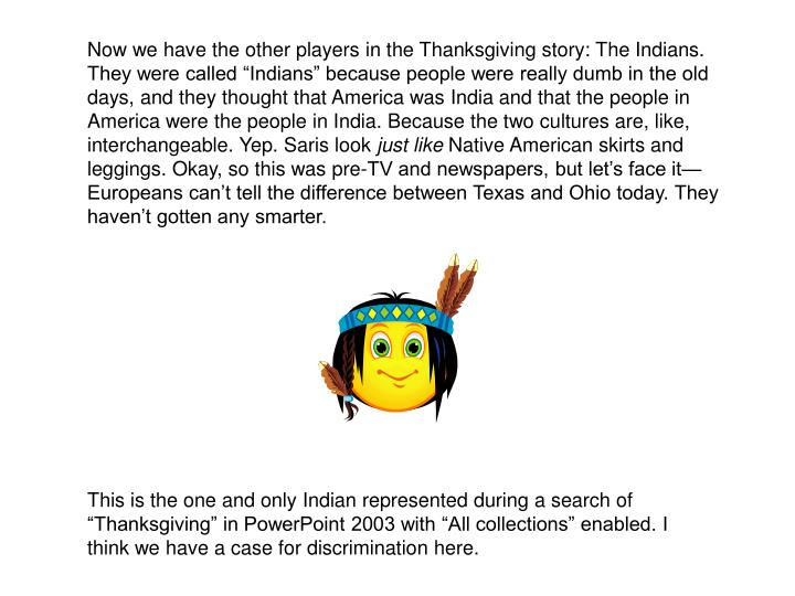 """Now we have the other players in the Thanksgiving story: The Indians. They were called """"Indians"""" because people were really dumb in the old days, and they thought that America was India and that the people in America were the people in India. Because the two cultures are, like, interchangeable. Yep. Saris look"""