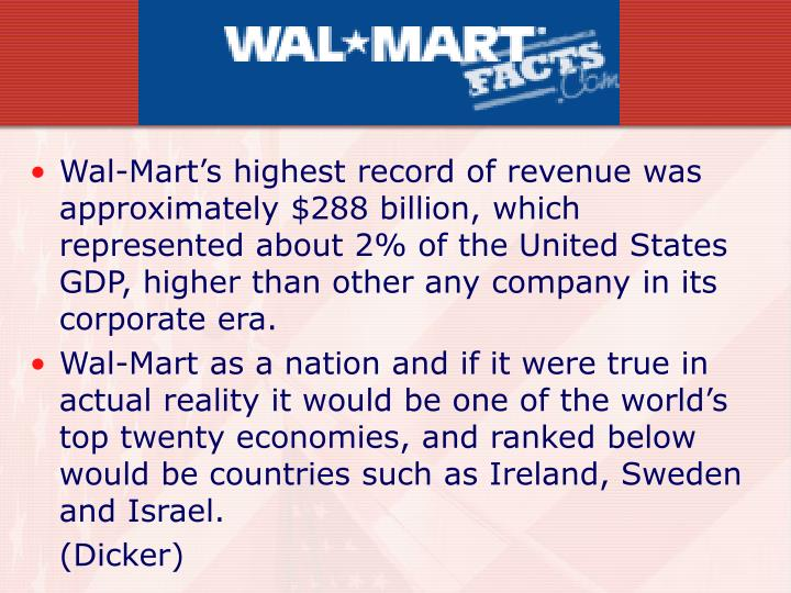 Wal-Mart's highest record of revenue was approximately $288 billion, which represented about 2% of the United States GDP, higher than other any company in its corporate era.