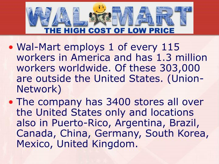 Wal-Mart employs 1 of every 115 workers in America and has 1.3 million workers worldwide. Of these 303,000 are outside the United States. (Union-Network)