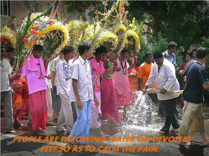 PEOPLE ARE THROWING WATER ON DEVOTEES'  FEET SO AS TO CALM THE PAIN.
