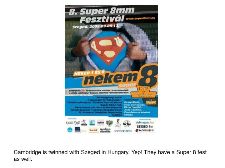 Cambridge is twinned with Szeged in Hungary. Yep! They have a Super 8 fest as well.
