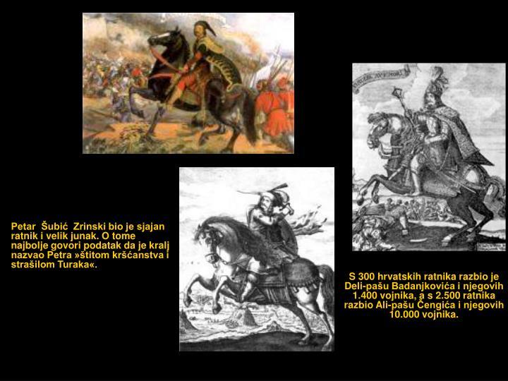 Petar  Šubić  Zrinski bio je sjajan ratnik i velik junak. O tome najbolje govori podatak da je kralj nazvao Petra »štitom kršćanstva i strašilom Turaka«.