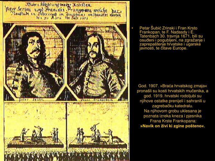 Petar Šubić Zrinski i Fran Krsto Frankopan, te F. Nadasdy i E. Tatenbach 30. travnja 1671. bili su osuđeni i pogubljeni, na zgražanje i zaprepaštenje hrvatske i ugarske javnosti, te čitave Europe.