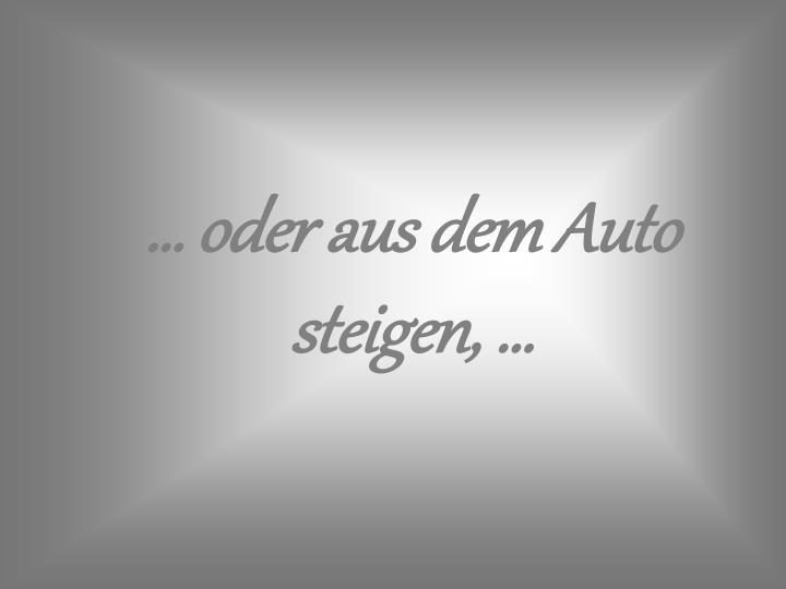 … oder aus dem Auto steigen, …