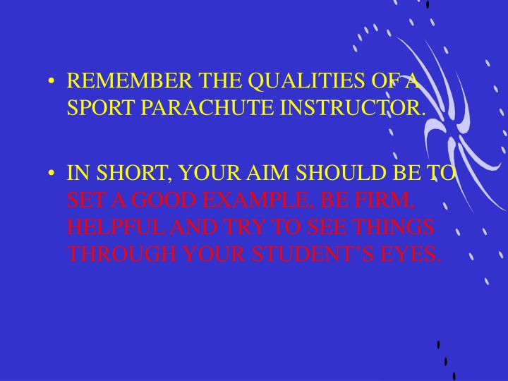 REMEMBER THE QUALITIES OF A SPORT PARACHUTE INSTRUCTOR.