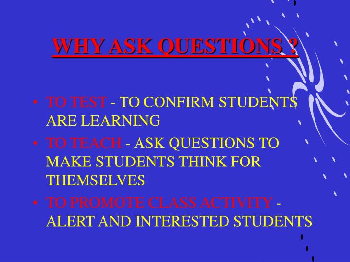 WHY ASK QUESTIONS ?