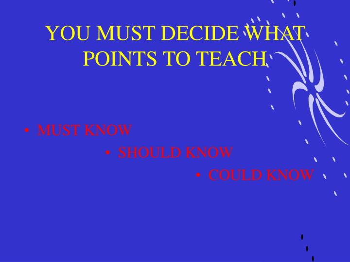 YOU MUST DECIDE WHAT POINTS TO TEACH