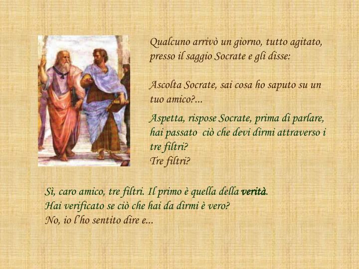 Qualcuno arrivò un giorno, tutto agitato, presso il saggio Socrate e gli disse: