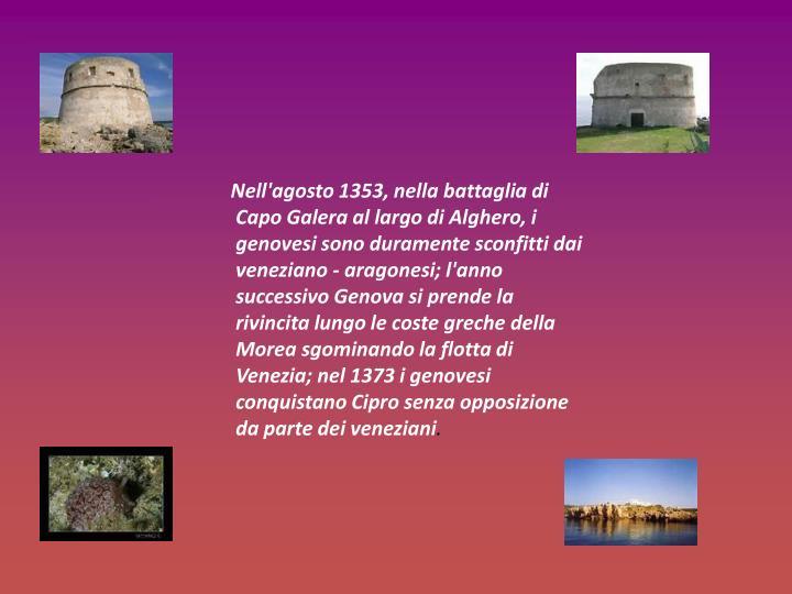 Nell'agosto 1353, nella battaglia di Capo Galera al largo di Alghero, i genovesi sono duramente sconfitti dai veneziano - aragonesi; l'anno successivo Genova si prende la rivincita lungo le coste greche della Morea sgominando la flotta di Venezia; nel 1373 i genovesi conquistano Cipro senza opposizione da parte dei veneziani