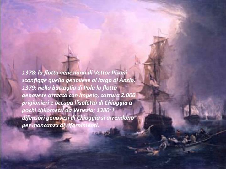 1378: la flotta veneziana di Vettor Pisani sconfigge quella genovese al largo di Anzio. 1379: nella battaglia di Pola la flotta genovese attacca con impeto, cattura 2.000 prigionieri e occupa l'isoletta di Chioggia a pochi chilometri da Venezia; 1380: i difensori genovesi di Chioggia si arrendono per mancanza di rifornimenti.