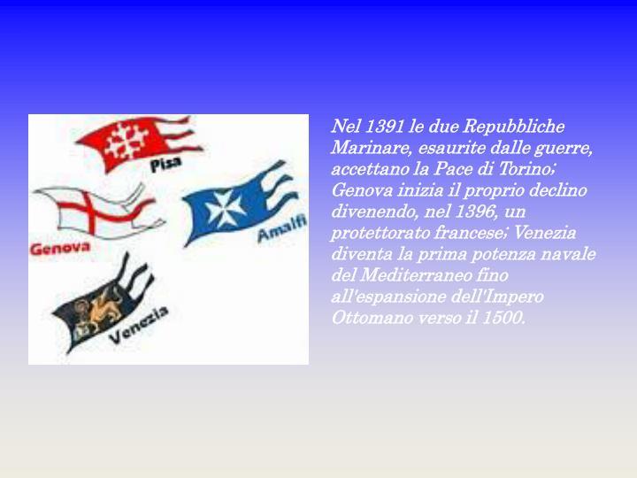 Nel 1391 le due Repubbliche Marinare, esaurite dalle guerre, accettano la Pace di Torino; Genova inizia il proprio declino divenendo, nel 1396, un protettorato francese; Venezia diventa la prima potenza navale del Mediterraneo fino all'espansione dell'Impero Ottomano verso il 1500.