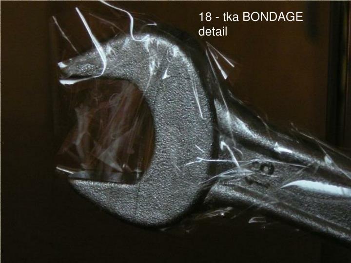 18 - tka BONDAGE detail