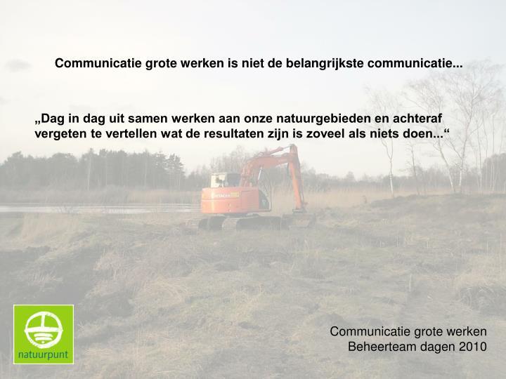 Communicatie grote werken is niet de belangrijkste communicatie...