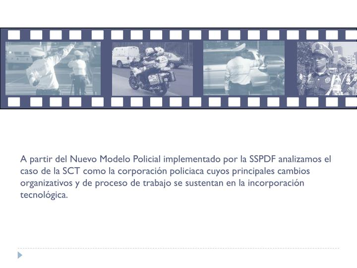 A partir del Nuevo Modelo Policial implementado por la SSPDF analizamos el caso de la SCT como la corporación policiaca cuyos principales cambios organizativos y de proceso de trabajo se sustentan en la incorporación tecnológica.