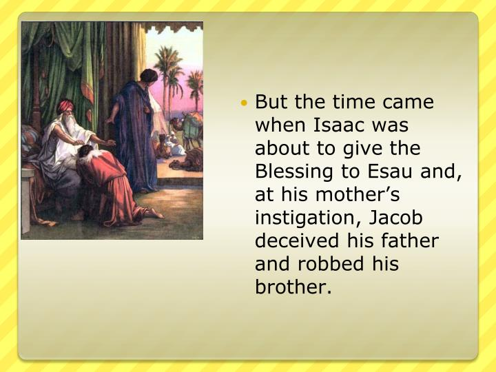 But the time came when Isaac was about to give the Blessing to Esau and, at his mother's instigation, Jacob deceived his father and robbed his brother.