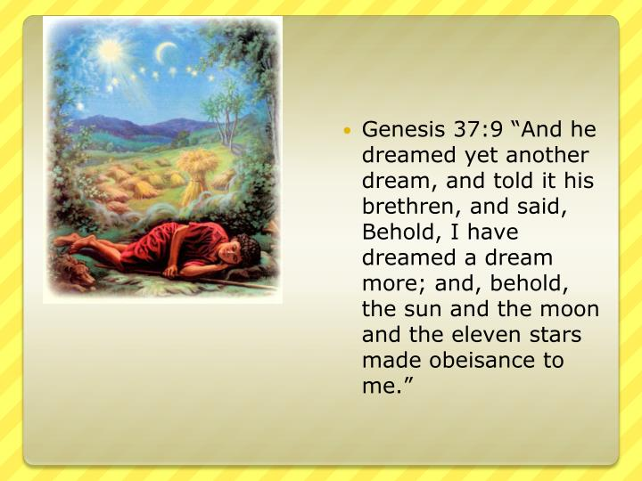 "Genesis 37:9 ""And he dreamed yet another dream, and told it his brethren, and said, Behold, I have dreamed a dream more; and, behold, the sun and the moon and the eleven stars made obeisance to me."""