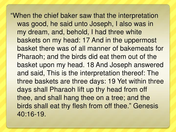"""When the chief baker saw that the interpretation was good, he said unto Joseph, I also was in my dream, and, behold, I had three white baskets on my head: 17 And in the uppermost basket there was of all manner of"