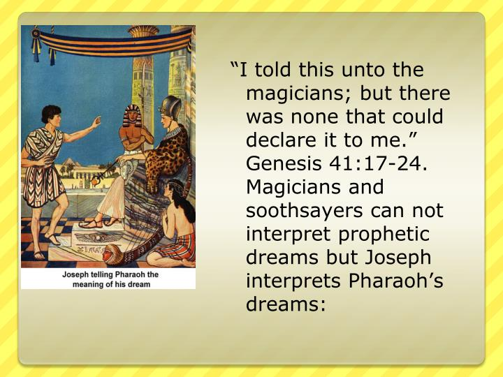 """I told this unto the magicians; but there was none that could declare it to me."" Genesis 41:17-24. Magicians and soothsayers can not interpret prophetic dreams but Joseph interprets Pharaoh's dreams:"