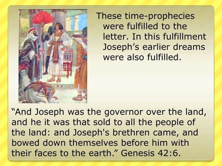 These time-prophecies were fulfilled to the letter. In this fulfillment Joseph's earlier dreams were also fulfilled.