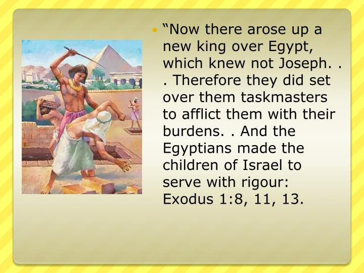 """Now there arose up a new king over Egypt, which knew not Joseph. . . Therefore they did set over them taskmasters to afflict them with their burdens. . And the Egyptians made the children of Israel to serve with"