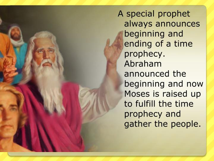 A special prophet always announces beginning and ending of a time prophecy. Abraham announced the beginning and now Moses is raised up to fulfill the time prophecy and gather the people.