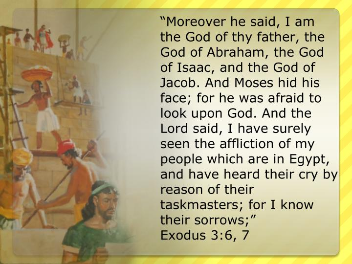 """Moreover he said, I am the God of thy father, the God of Abraham, the God of Isaac, and the God of Jacob. And Moses hid his face; for he was afraid to look upon God. And the Lord said, I have surely seen the affliction of my people which are in Egypt, and have heard their cry by reason of their taskmasters; for I know their sorrows;"""