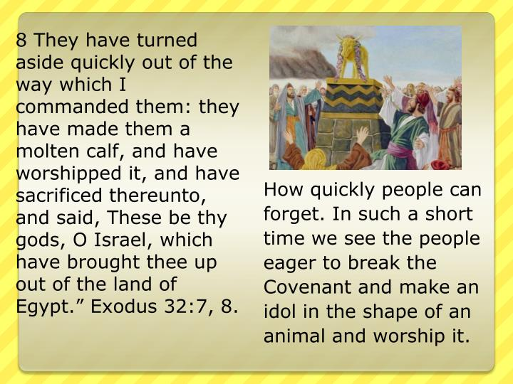 "8 They have turned aside quickly out of the way which I commanded them: they have made them a molten calf, and have worshipped it, and have sacrificed thereunto, and said, These be thy gods, O Israel, which have brought thee up out of the land of Egypt."" Exodus 32:7, 8."