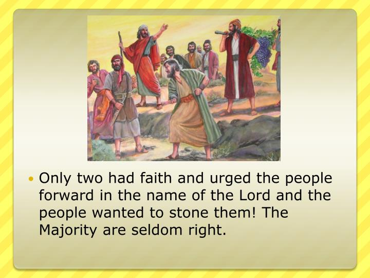 Only two had faith and urged the people forward in the name of the Lord and the people wanted to stone them! The Majority are seldom right.