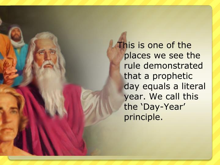 This is one of the places we see the rule demonstrated that a prophetic day equals a literal year. We call this the 'Day-Year' principle.