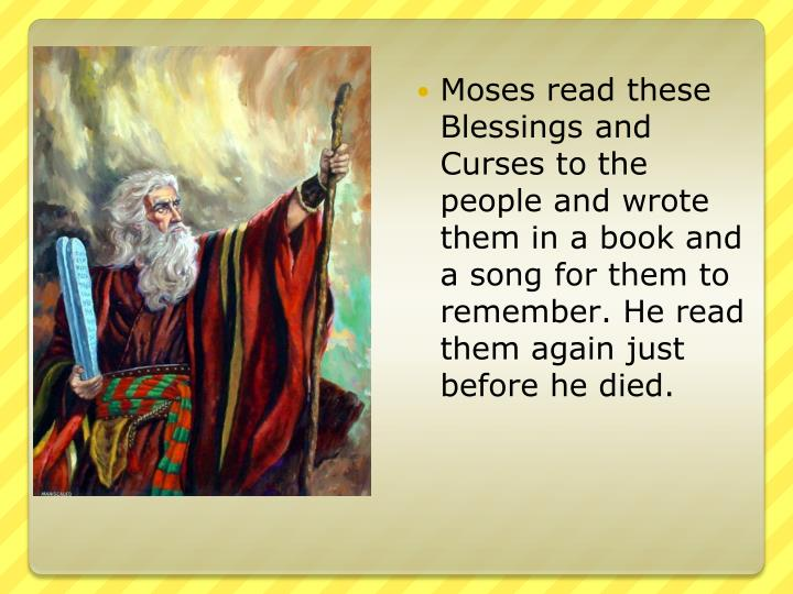 Moses read these Blessings and Curses to the people and wrote them in a book and a song for them to remember. He read them again just before he died.