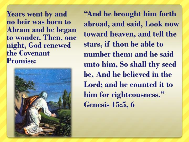 Years went by and no heir was born to Abram and he began to wonder. Then, one night, God renewed the Covenant Promise: