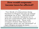 how would corporate income taxes be affected1