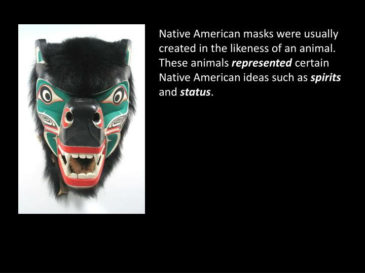 Native American masks were usually created in the likeness of an animal. These animals