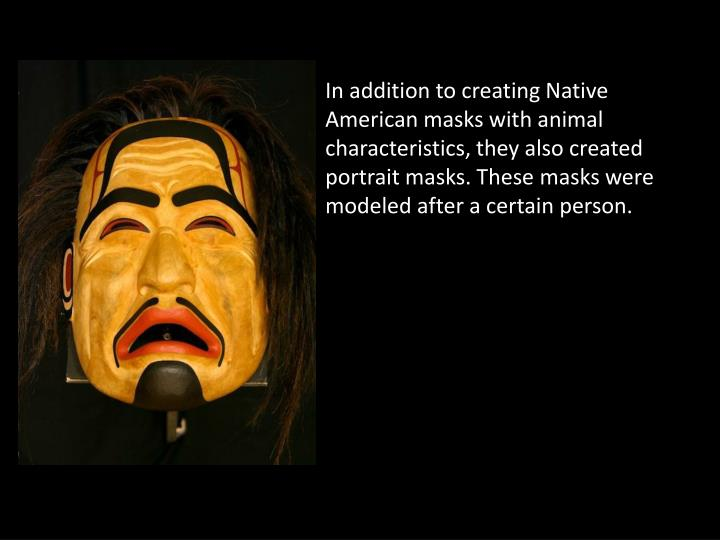 In addition to creating Native American masks with animal characteristics, they also created portrait masks. These masks were modeled after a certain person.