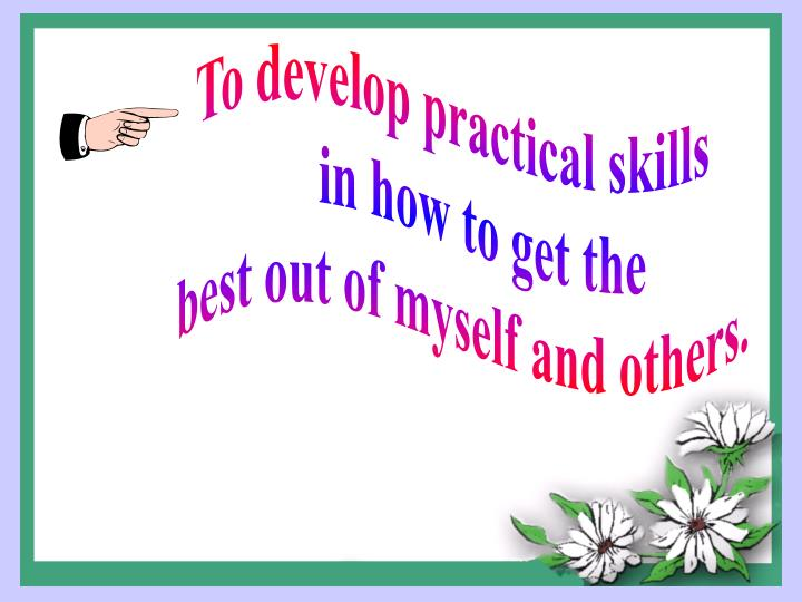 To develop practical skills